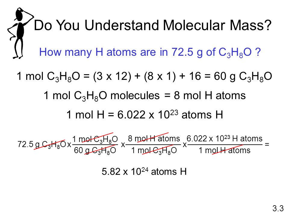 Do You Understand Molecular Mass? How many H atoms are in 72.5 g of C 3 H 8 O ? 1 mol C 3 H 8 O = (3 x 12) + (8 x 1) + 16 = 60 g C 3 H 8 O 1 mol H = 6