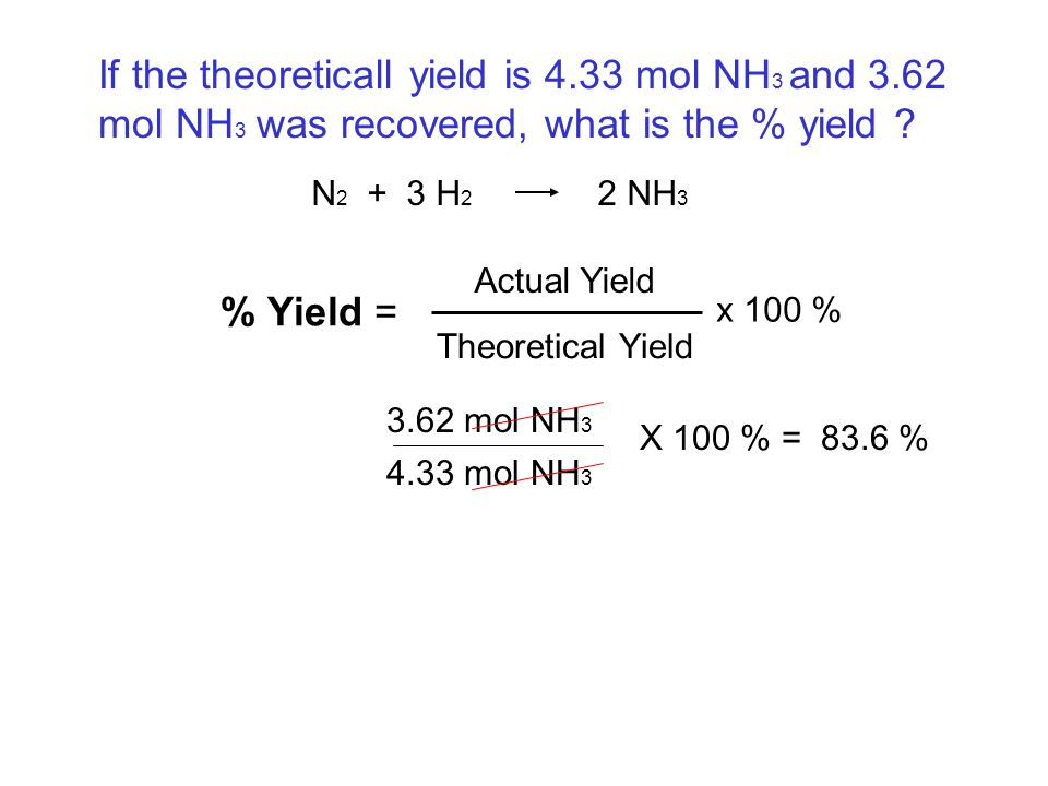 N 2 + 3 H 2 2 NH 3 If the theoreticall yield is 4.33 mol NH 3 and 3.62 mol NH 3 was recovered, what is the % yield ? % Yield = Actual Yield Theoretica