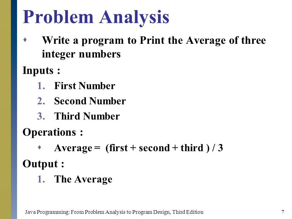 Java Programming: From Problem Analysis to Program Design, Third Edition18 Loops Start/End Read/Print Arithmetic Operations Decision Connectors arrows Connectors points Comments Flow chart's Symbols Start Read n1 N2 = 5 End Print n1 N2 = n1+3 n1 > 3 // my name