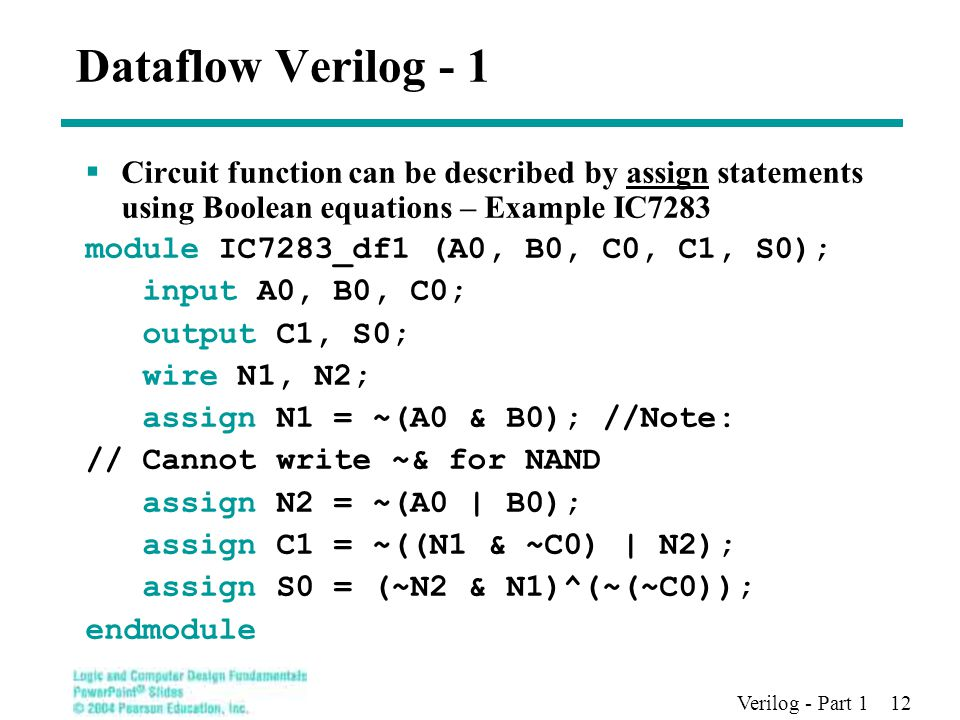 Verilog - Part 1 12 Dataflow Verilog - 1  Circuit function can be described by assign statements using Boolean equations – Example IC7283 module IC7283_df1 (A0, B0, C0, C1, S0); input A0, B0, C0; output C1, S0; wire N1, N2; assign N1 = ~(A0 & B0); //Note: // Cannot write ~& for NAND assign N2 = ~(A0 | B0); assign C1 = ~((N1 & ~C0) | N2); assign S0 = (~N2 & N1)^(~(~C0)); endmodule