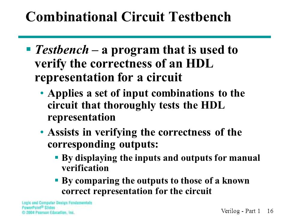 Verilog - Part 1 16 Combinational Circuit Testbench  Testbench – a program that is used to verify the correctness of an HDL representation for a circuit Applies a set of input combinations to the circuit that thoroughly tests the HDL representation Assists in verifying the correctness of the corresponding outputs:  By displaying the inputs and outputs for manual verification  By comparing the outputs to those of a known correct representation for the circuit