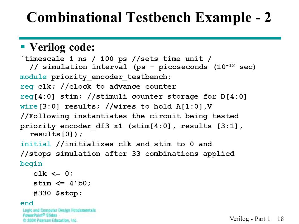 Verilog - Part 1 18 Combinational Testbench Example - 2  Verilog code: `timescale 1 ns / 100 ps //sets time unit / // simulation interval (ps - picoseconds (10 -12 sec) module priority_encoder_testbench; reg clk; //clock to advance counter reg[4:0] stim; //stimuli counter storage for D[4:0] wire[3:0] results; //wires to hold A[1:0],V //Following instantiates the circuit being tested priority_encoder_df3 x1 (stim[4:0], results [3:1], results[0]); initial //initializes clk and stim to 0 and //stops simulation after 33 combinations applied begin clk <= 0; stim <= 4'b0; #330 $stop; end