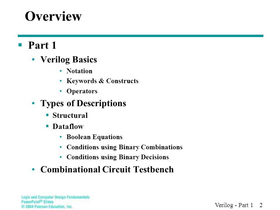 Verilog - Part 1 2 Overview  Part 1 Verilog Basics Notation Keywords & Constructs Operators Types of Descriptions  Structural  Dataflow Boolean Equ