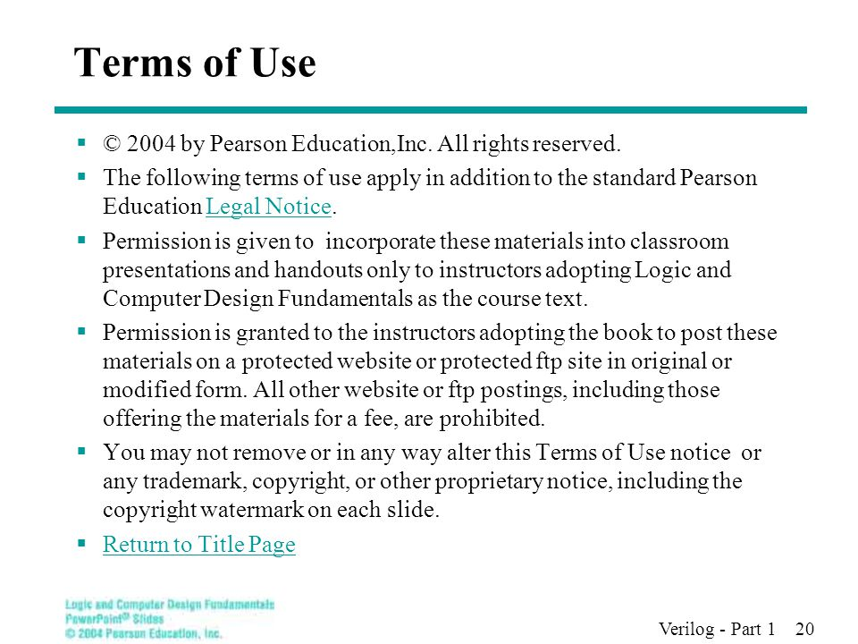 Verilog - Part 1 20 Terms of Use  © 2004 by Pearson Education,Inc. All rights reserved.  The following terms of use apply in addition to the standar