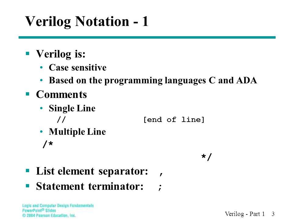 Verilog - Part 1 3 Verilog Notation - 1  Verilog is: Case sensitive Based on the programming languages C and ADA  Comments Single Line //[end of line] Multiple Line /* */  List element separator:,  Statement terminator: ;