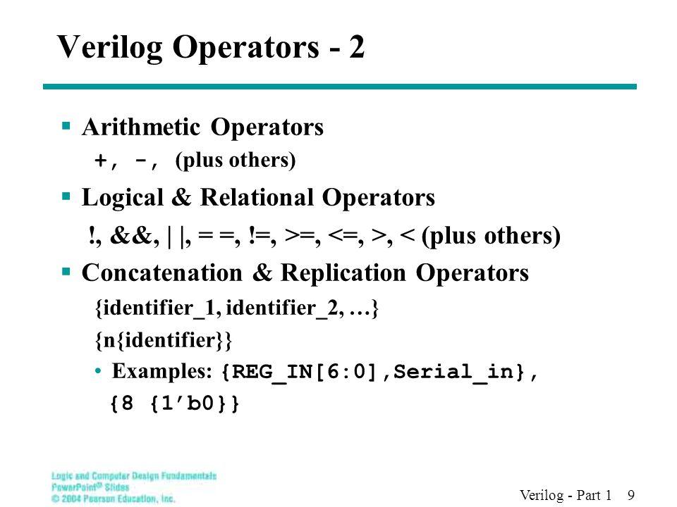 Verilog - Part 1 9 Verilog Operators - 2  Arithmetic Operators +, -, (plus others)  Logical & Relational Operators !, &&, | |, = =, !=, >=,, < (plus others)  Concatenation & Replication Operators {identifier_1, identifier_2, …} {n{identifier}} Examples: {REG_IN[6:0],Serial_in}, {8 {1'b0}}