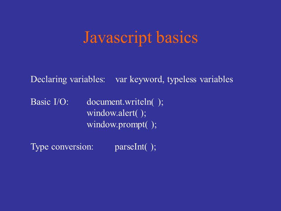 Javascript basics Declaring variables: var keyword, typeless variables Basic I/O:document.writeln( ); window.alert( ); window.prompt( ); Type conversion:parseInt( );