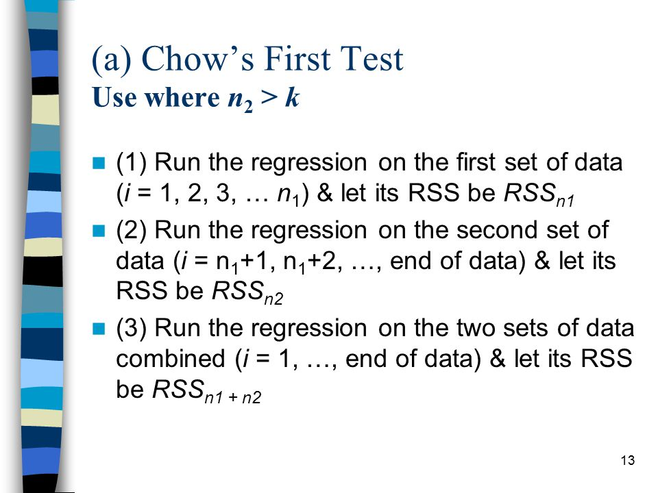 13 (a) Chow's First Test Use where n 2 > k (1) Run the regression on the first set of data (i = 1, 2, 3, … n 1 ) & let its RSS be RSS n1 (2) Run the regression on the second set of data (i = n 1 +1, n 1 +2, …, end of data) & let its RSS be RSS n2 (3) Run the regression on the two sets of data combined (i = 1, …, end of data) & let its RSS be RSS n1 + n2