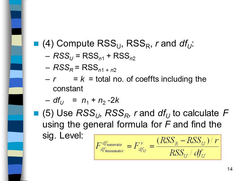 14 (4) Compute RSS U, RSS R, r and df U : –RSS U = RSS n1 + RSS n2 –RSS R = RSS n1 + n2 –r = k = total no. of coeffts including the constant –df U = n