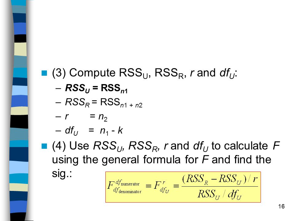 16 (3) Compute RSS U, RSS R, r and df U : –RSS U = RSS n1 –RSS R = RSS n1 + n2 –r = n 2 –df U = n 1 - k (4) Use RSS U, RSS R, r and df U to calculate F using the general formula for F and find the sig.: