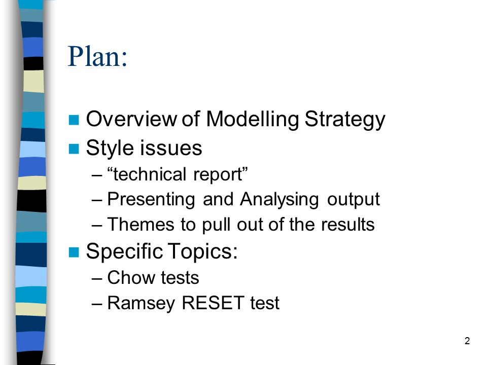 2 Plan: Overview of Modelling Strategy Style issues – technical report –Presenting and Analysing output –Themes to pull out of the results Specific Topics: –Chow tests –Ramsey RESET test