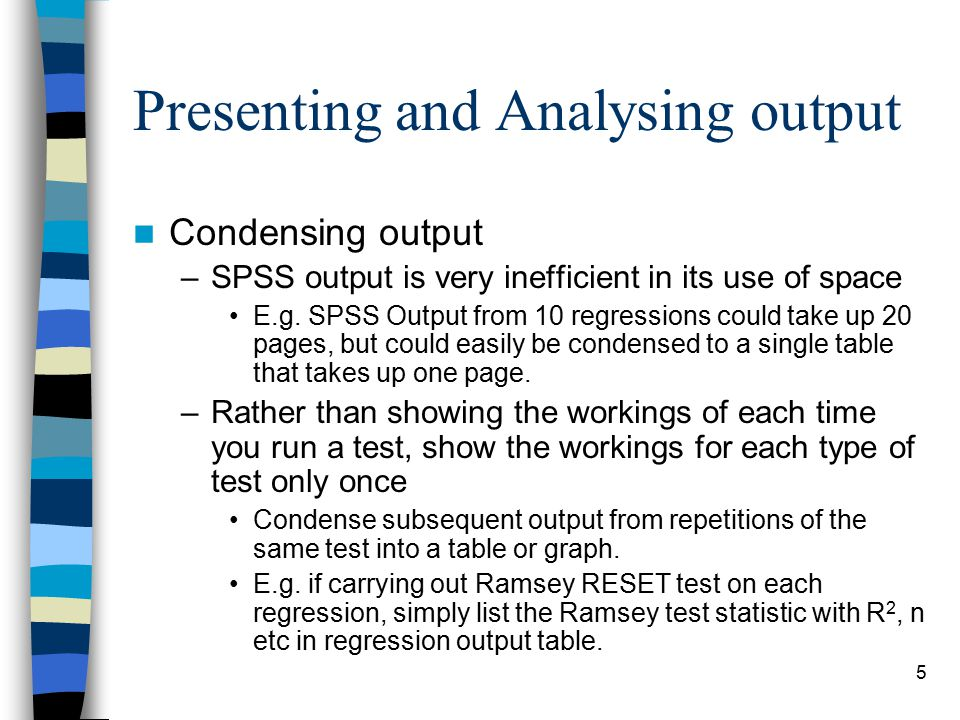 5 Presenting and Analysing output Condensing output –SPSS output is very inefficient in its use of space E.g.