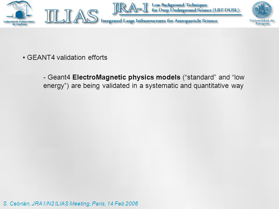 "S. Cebrián, JRA1/N2 ILIAS Meeting, Paris, 14 Feb 2006 GEANT4 validation efforts - Geant4 ElectroMagnetic physics models (""standard"" and ""low energy"")"