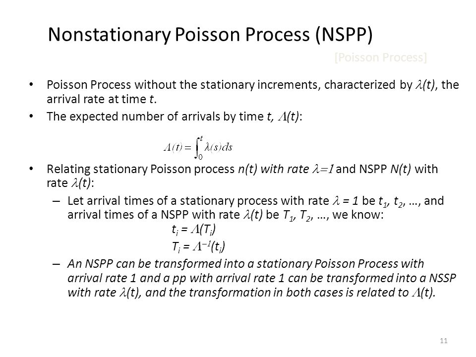 11 Nonstationary Poisson Process (NSPP) [Poisson Process] Poisson Process without the stationary increments, characterized by (t), the arrival rate at time t.