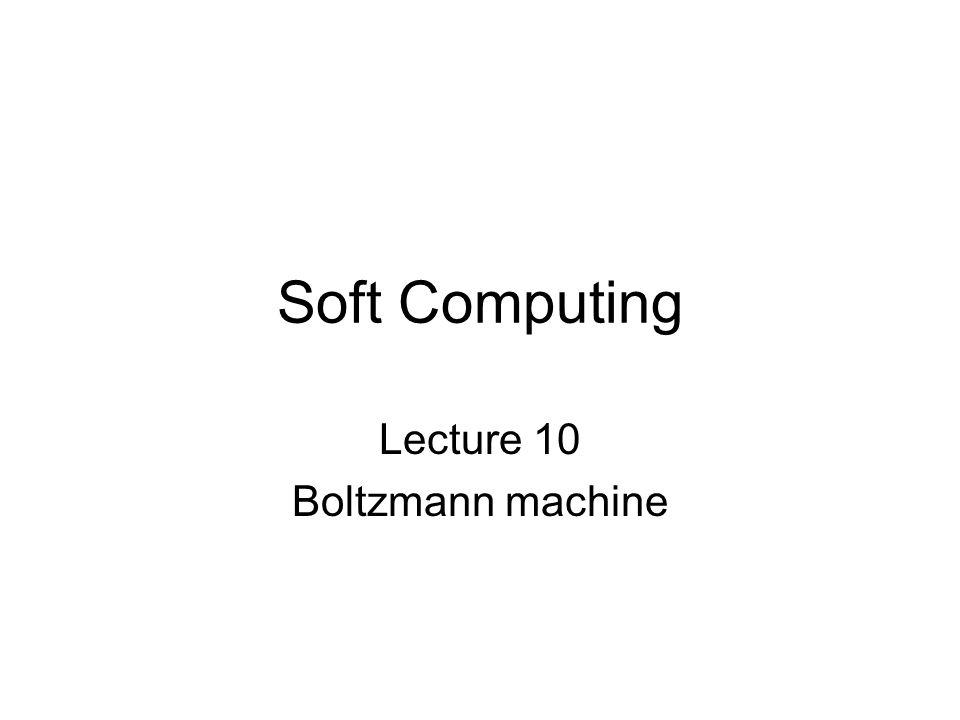 Soft Computing Lecture 10 Boltzmann machine
