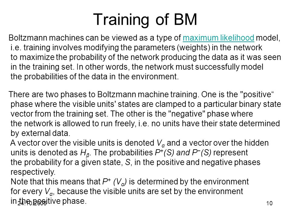 24.10.200510 Training of BM Boltzmann machines can be viewed as a type of maximum likelihood model,maximum likelihood i.e.