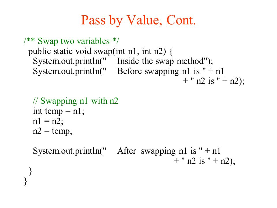 Pass by Value, Cont. /** Swap two variables */ public static void swap(int n1, int n2) { System.out.println(