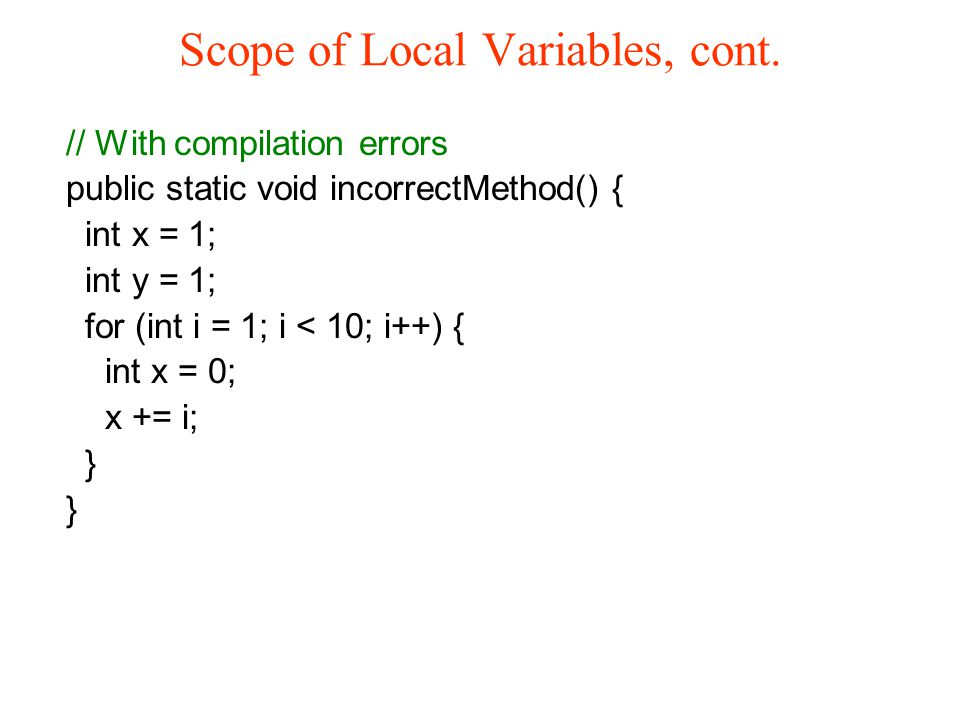 Scope of Local Variables, cont. // With compilation errors public static void incorrectMethod() { int x = 1; int y = 1; for (int i = 1; i < 10; i++) {