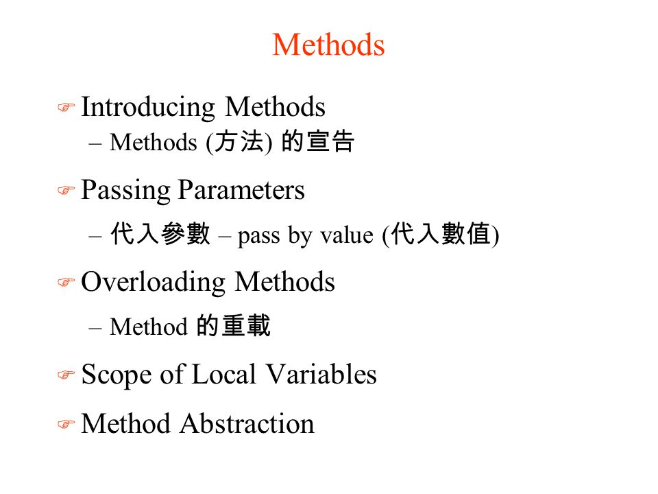 Methods F Introducing Methods –Methods ( 方法 ) 的宣告 F Passing Parameters – 代入參數 – pass by value ( 代入數值 ) F Overloading Methods –Method 的重載 F Scope of Lo