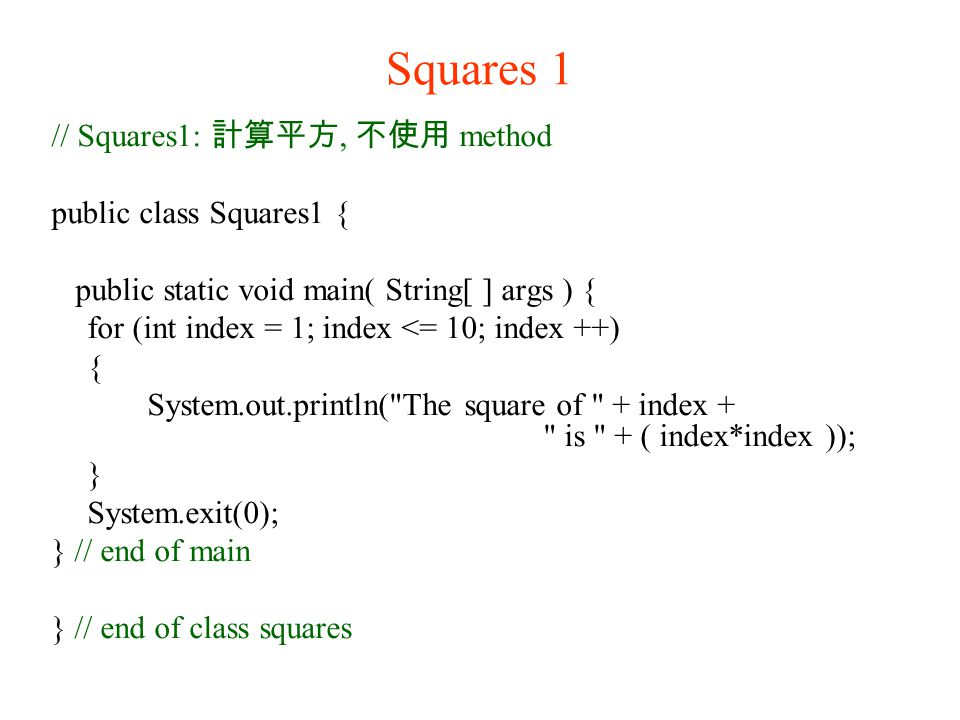 Squares 1 // Squares1: 計算平方, 不使用 method public class Squares1 { public static void main( String[ ] args ) { for (int index = 1; index <= 10; index ++) { System.out.println( The square of + index + is + ( index*index )); } System.exit(0); } // end of main } // end of class squares
