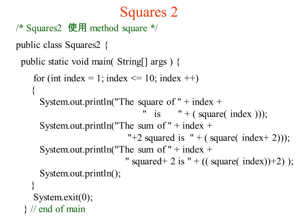 Squares 2 /* Squares2 使用 method square */ public class Squares2 { public static void main( String[] args ) { for (int index = 1; index <= 10; index ++) { System.out.println( The square of + index + is + ( square( index ))); System.out.println( The sum of + index + +2 squared is + ( square( index+ 2))); System.out.println( The sum of + index + squared+ 2 is + (( square( index))+2) ); System.out.println(); } System.exit(0); } // end of main