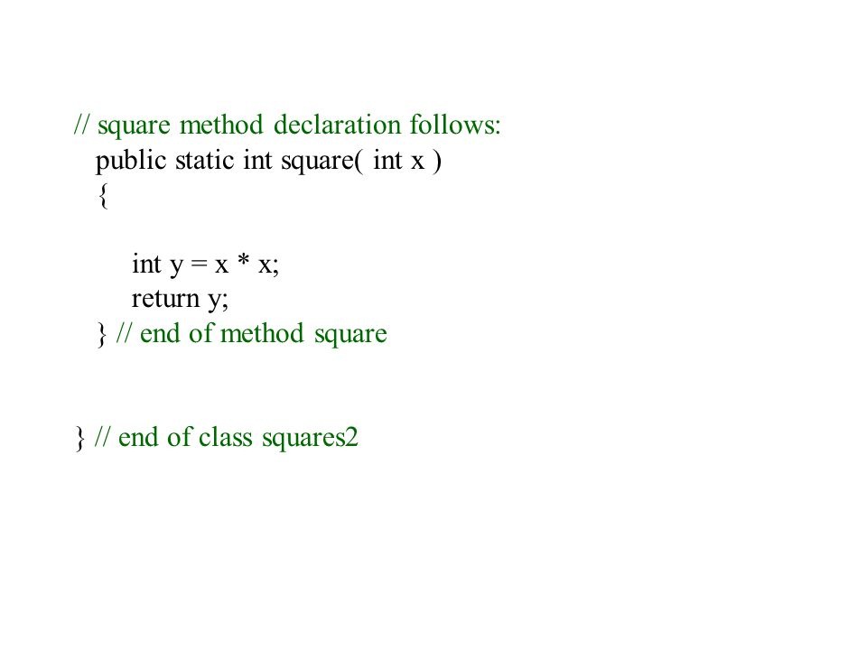 // square method declaration follows: public static int square( int x ) { int y = x * x; return y; } // end of method square } // end of class squares2