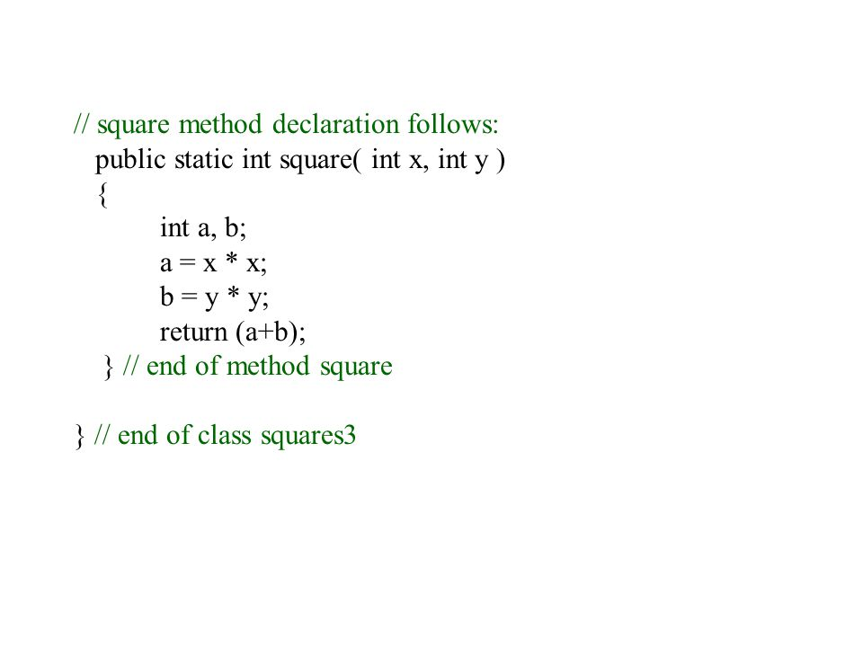 // square method declaration follows: public static int square( int x, int y ) { int a, b; a = x * x; b = y * y; return (a+b); } // end of method square } // end of class squares3