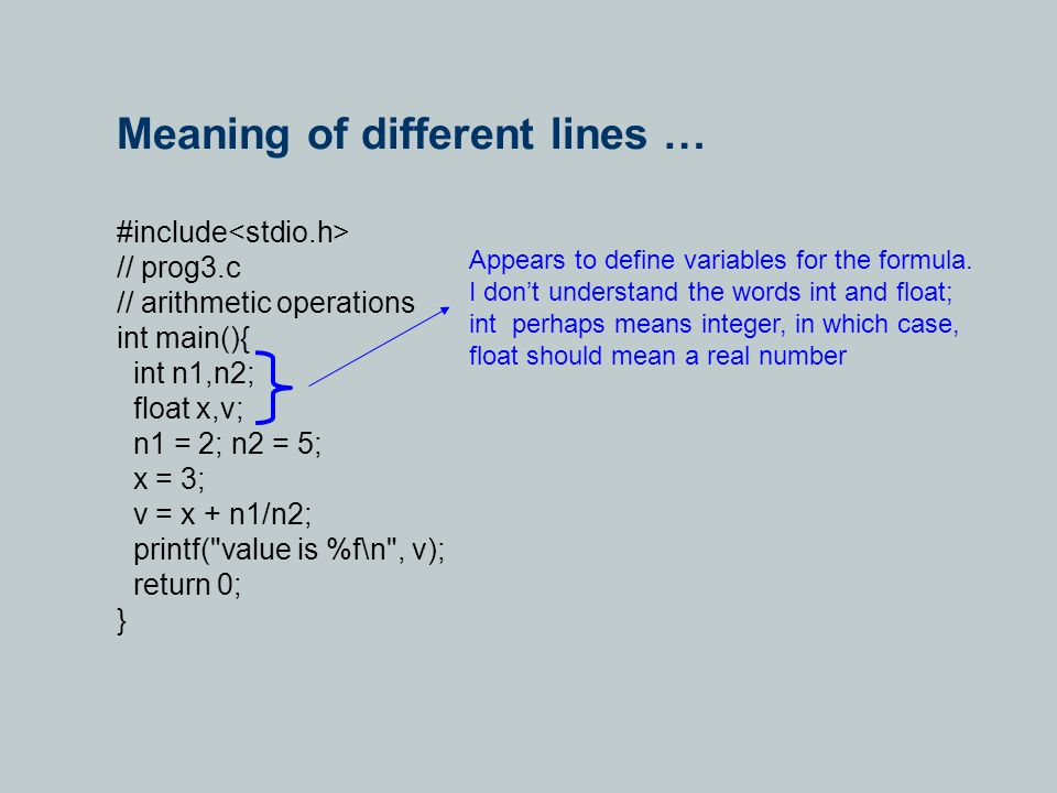 Meaning of different lines … #include // prog3.c // arithmetic operations int main(){ int n1,n2; float x,v; n1 = 2; n2 = 5; x = 3; v = x + n1/n2; printf( value is %f\n , v); return 0; } Appears to define variables for the formula.