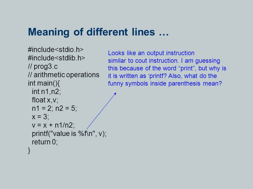 Meaning of different lines … #include // prog3.c // arithmetic operations int main(){ int n1,n2; float x,v; n1 = 2; n2 = 5; x = 3; v = x + n1/n2; printf( value is %f\n , v); return 0; } Looks like an output instruction similar to cout instruction.