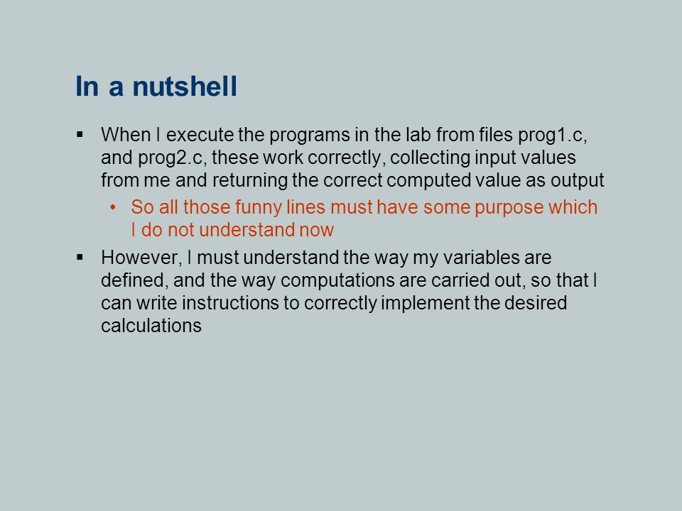 In a nutshell  When I execute the programs in the lab from files prog1.c, and prog2.c, these work correctly, collecting input values from me and returning the correct computed value as output So all those funny lines must have some purpose which I do not understand now  However, I must understand the way my variables are defined, and the way computations are carried out, so that I can write instructions to correctly implement the desired calculations