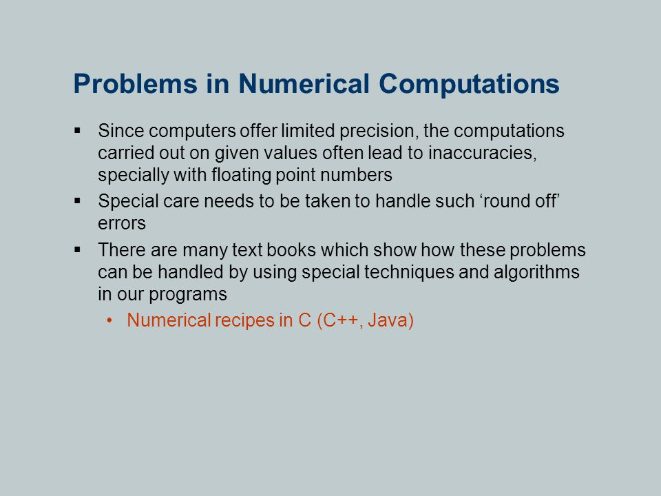 Problems in Numerical Computations  Since computers offer limited precision, the computations carried out on given values often lead to inaccuracies, specially with floating point numbers  Special care needs to be taken to handle such 'round off' errors  There are many text books which show how these problems can be handled by using special techniques and algorithms in our programs Numerical recipes in C (C++, Java)