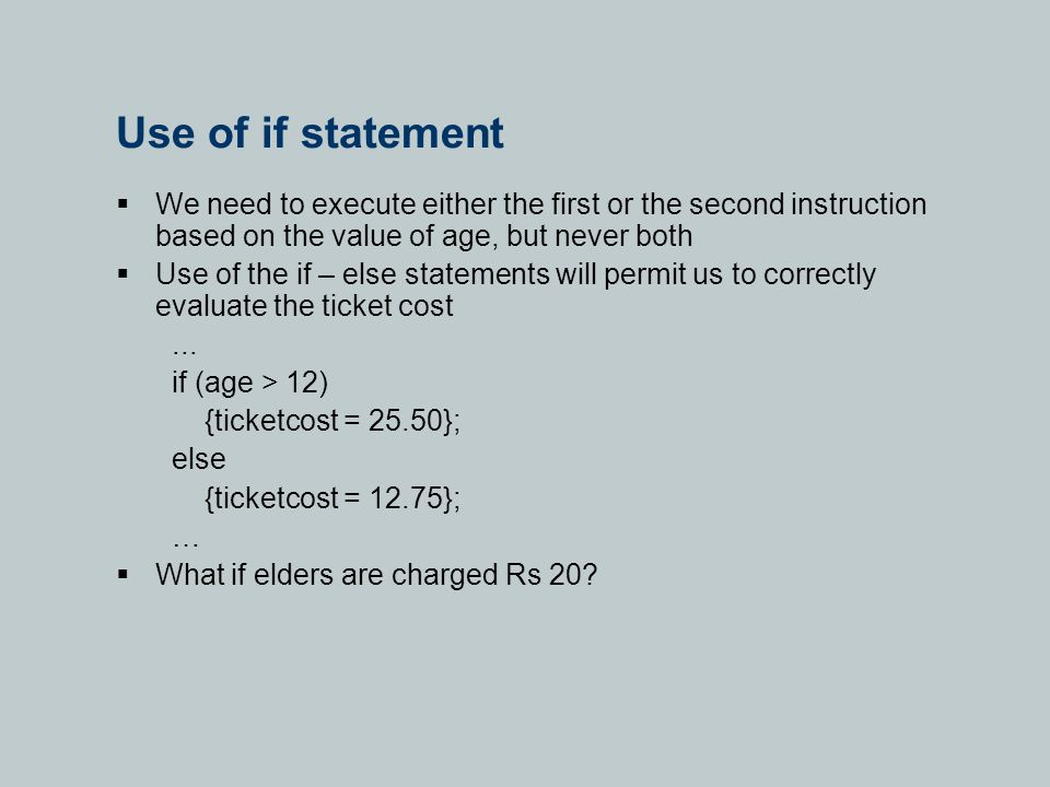 Use of if statement  We need to execute either the first or the second instruction based on the value of age, but never both  Use of the if – else statements will permit us to correctly evaluate the ticket cost...