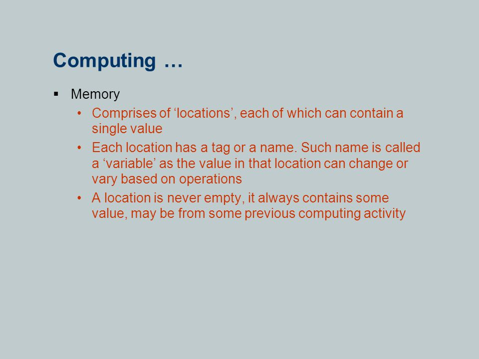 Computing …  Memory Comprises of 'locations', each of which can contain a single value Each location has a tag or a name.