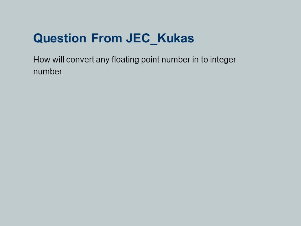 Question From JEC_Kukas How will convert any floating point number in to integer number
