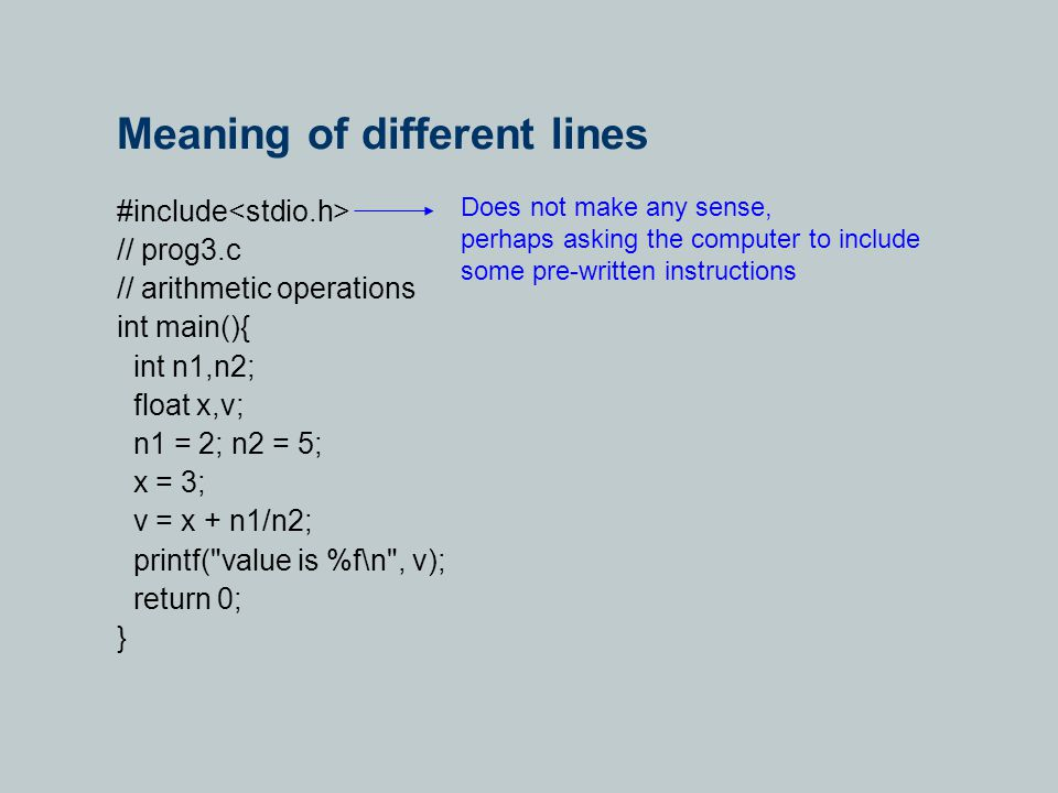 Meaning of different lines #include // prog3.c // arithmetic operations int main(){ int n1,n2; float x,v; n1 = 2; n2 = 5; x = 3; v = x + n1/n2; printf( value is %f\n , v); return 0; } Does not make any sense, perhaps asking the computer to include some pre-written instructions