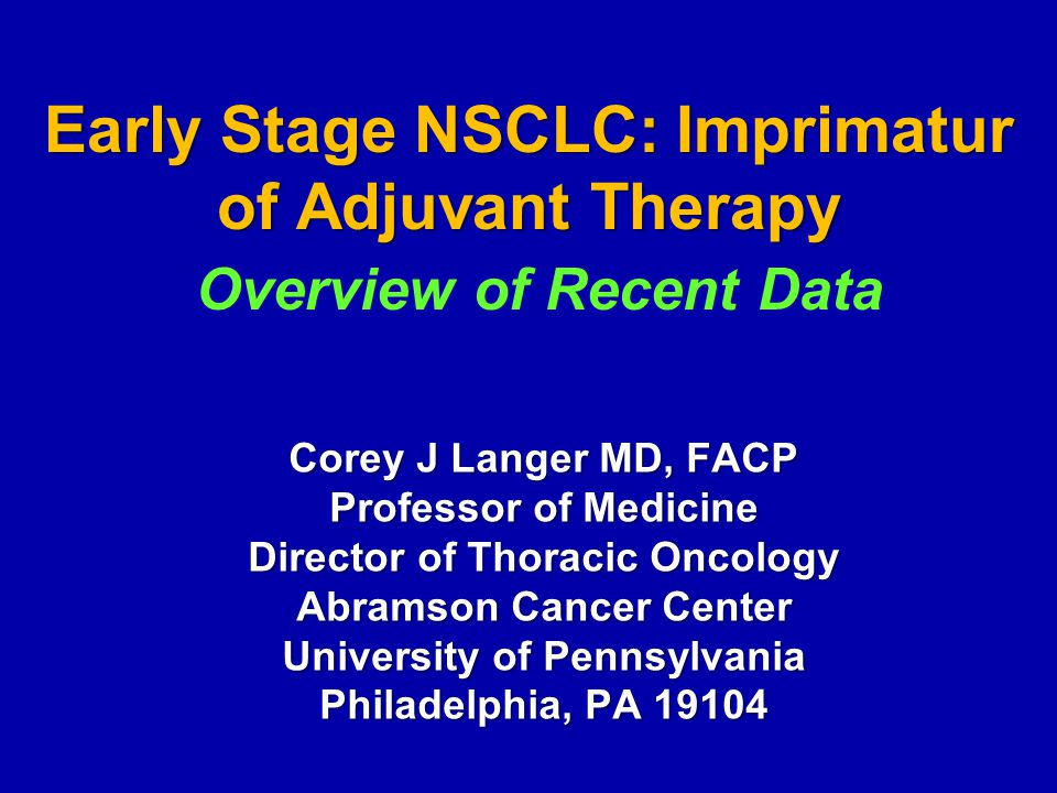 Early Stage NSCLC: Imprimatur of Adjuvant Therapy Corey J Langer MD, FACP Professor of Medicine Director of Thoracic Oncology Abramson Cancer Center University of Pennsylvania Philadelphia, PA 19104 Overview of Recent Data