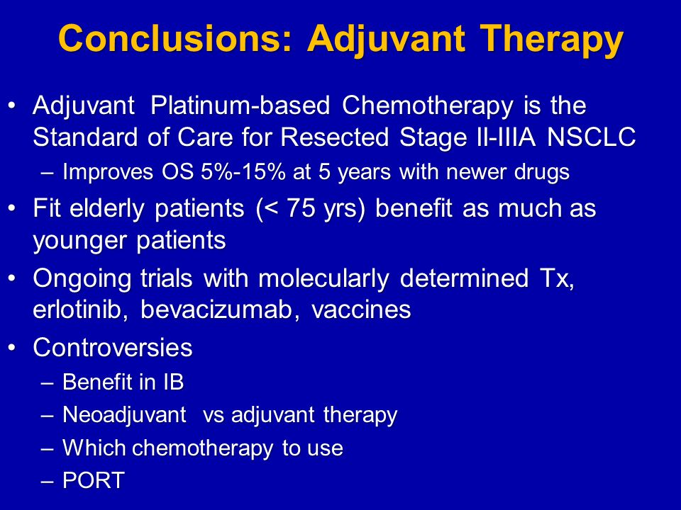 Conclusions: Adjuvant Therapy Adjuvant Platinum-based Chemotherapy is the Standard of Care for Resected Stage II-IIIA NSCLCAdjuvant Platinum-based Chemotherapy is the Standard of Care for Resected Stage II-IIIA NSCLC –Improves OS 5%-15% at 5 years with newer drugs Fit elderly patients (< 75 yrs) benefit as much as younger patientsFit elderly patients (< 75 yrs) benefit as much as younger patients Ongoing trials with molecularly determined Tx, erlotinib, bevacizumab, vaccinesOngoing trials with molecularly determined Tx, erlotinib, bevacizumab, vaccines ControversiesControversies –Benefit in IB –Neoadjuvant vs adjuvant therapy –Which chemotherapy to use –PORT