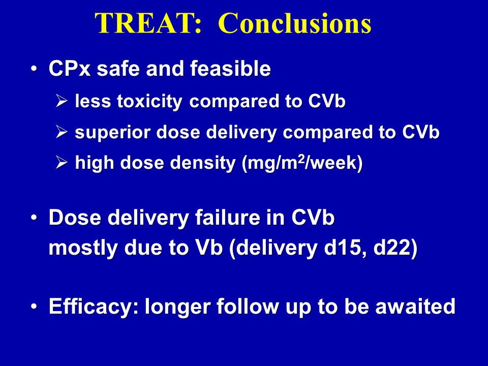 CPx safe and feasibleCPx safe and feasible  less toxicity compared to CVb  superior dose delivery compared to CVb  high dose density (mg/m 2 /week) Dose delivery failure in CVb mostly due to Vb (delivery d15, d22)Dose delivery failure in CVb mostly due to Vb (delivery d15, d22) Efficacy: longer follow up to be awaitedEfficacy: longer follow up to be awaited TREAT: Conclusions