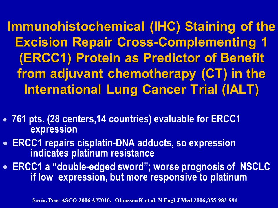 Immunohistochemical (IHC) Staining of the Excision Repair Cross-Complementing 1 (ERCC1) Protein as Predictor of Benefit from adjuvant chemotherapy (CT) in the International Lung Cancer Trial (IALT)  761 pts.