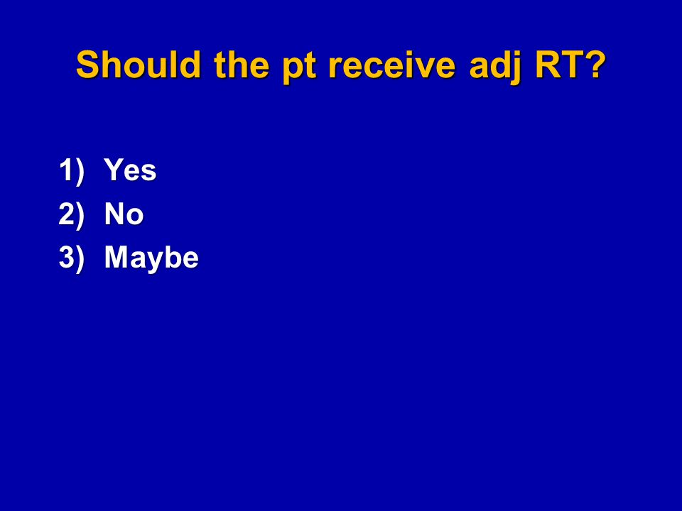 Should the pt receive adj RT? 1)Yes 2)No 3)Maybe