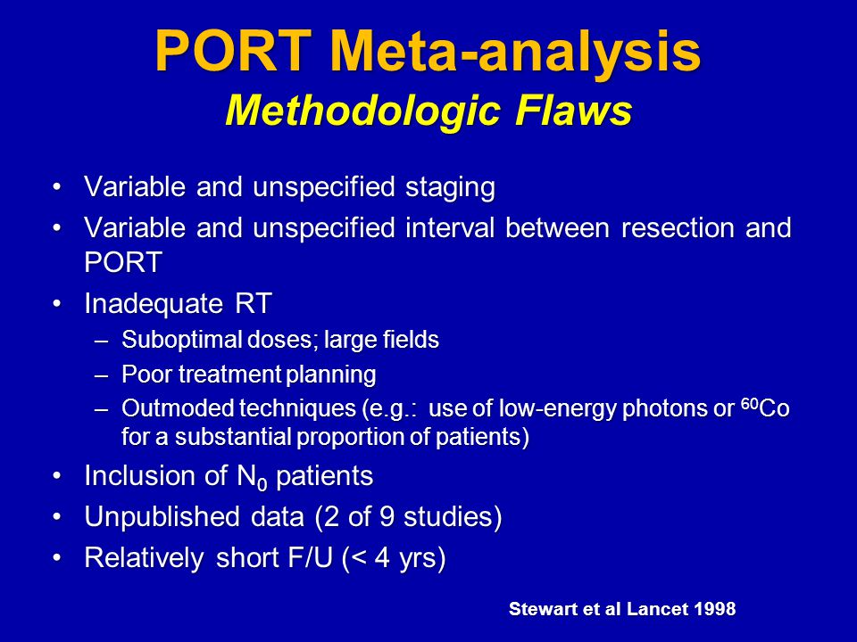 PORT Meta-analysis Methodologic Flaws Variable and unspecified stagingVariable and unspecified staging Variable and unspecified interval between resection and PORTVariable and unspecified interval between resection and PORT Inadequate RTInadequate RT –Suboptimal doses; large fields –Poor treatment planning –Outmoded techniques (e.g.: use of low-energy photons or 60 Co for a substantial proportion of patients) Inclusion of N 0 patientsInclusion of N 0 patients Unpublished data (2 of 9 studies)Unpublished data (2 of 9 studies) Relatively short F/U (< 4 yrs)Relatively short F/U (< 4 yrs) Stewart et al Lancet 1998