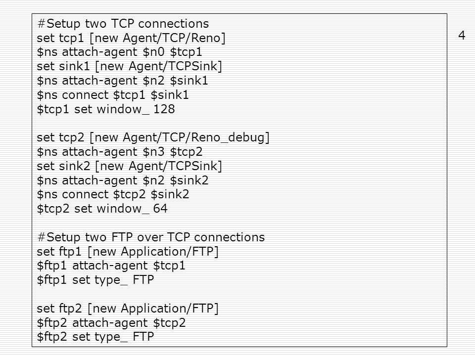 #Setup two TCP connections set tcp1 [new Agent/TCP/Reno] $ns attach-agent $n0 $tcp1 set sink1 [new Agent/TCPSink] $ns attach-agent $n2 $sink1 $ns connect $tcp1 $sink1 $tcp1 set window_ 128 set tcp2 [new Agent/TCP/Reno_debug] $ns attach-agent $n3 $tcp2 set sink2 [new Agent/TCPSink] $ns attach-agent $n2 $sink2 $ns connect $tcp2 $sink2 $tcp2 set window_ 64 #Setup two FTP over TCP connections set ftp1 [new Application/FTP] $ftp1 attach-agent $tcp1 $ftp1 set type_ FTP set ftp2 [new Application/FTP] $ftp2 attach-agent $tcp2 $ftp2 set type_ FTP 4