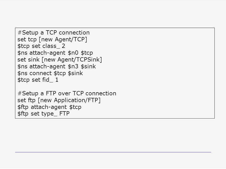 #Setup a TCP connection set tcp [new Agent/TCP] $tcp set class_ 2 $ns attach-agent $n0 $tcp set sink [new Agent/TCPSink] $ns attach-agent $n3 $sink $ns connect $tcp $sink $tcp set fid_ 1 #Setup a FTP over TCP connection set ftp [new Application/FTP] $ftp attach-agent $tcp $ftp set type_ FTP