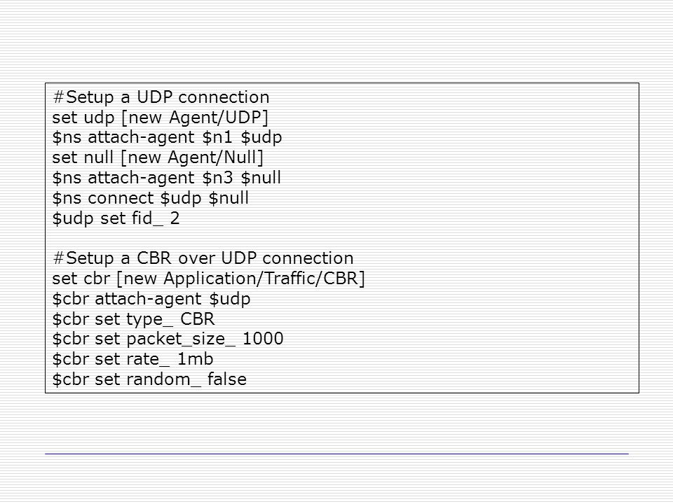 #Setup a UDP connection set udp [new Agent/UDP] $ns attach-agent $n1 $udp set null [new Agent/Null] $ns attach-agent $n3 $null $ns connect $udp $null $udp set fid_ 2 #Setup a CBR over UDP connection set cbr [new Application/Traffic/CBR] $cbr attach-agent $udp $cbr set type_ CBR $cbr set packet_size_ 1000 $cbr set rate_ 1mb $cbr set random_ false