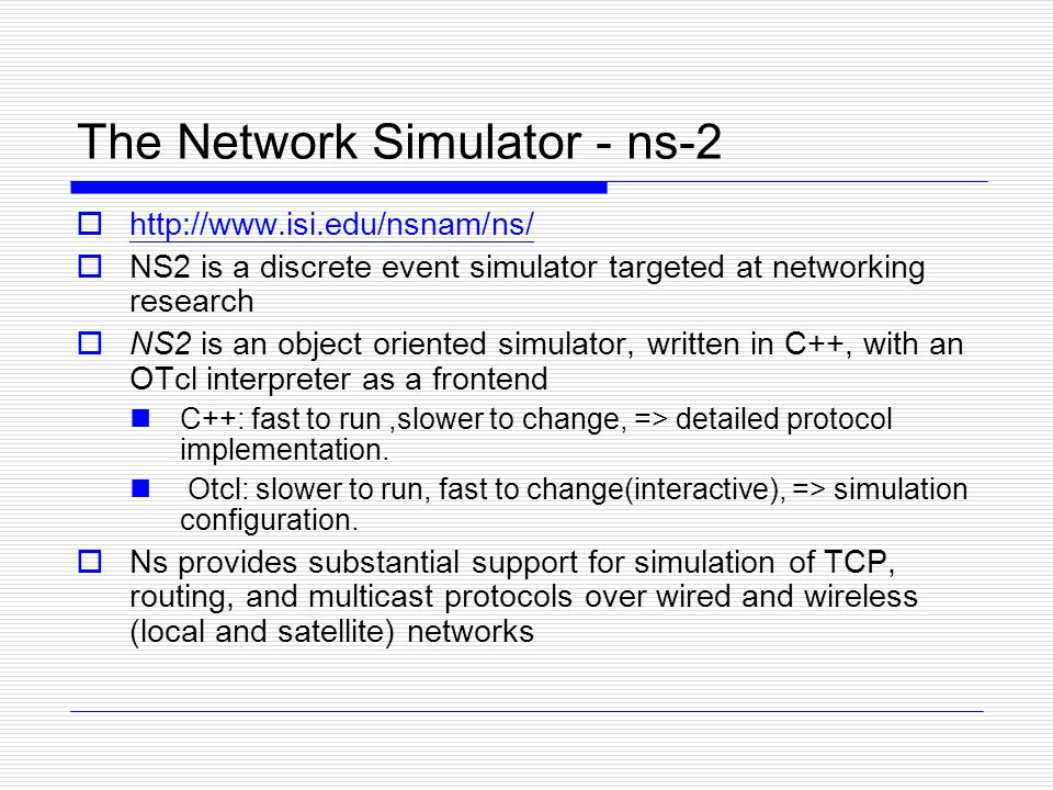 The Network Simulator - ns-2  http://www.isi.edu/nsnam/ns/ http://www.isi.edu/nsnam/ns/  NS2 is a discrete event simulator targeted at networking research  NS2 is an object oriented simulator, written in C++, with an OTcl interpreter as a frontend C++: fast to run,slower to change, => detailed protocol implementation.