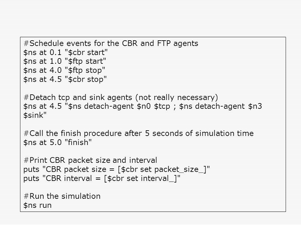 #Schedule events for the CBR and FTP agents $ns at 0.1 $cbr start $ns at 1.0 $ftp start $ns at 4.0 $ftp stop $ns at 4.5 $cbr stop #Detach tcp and sink agents (not really necessary) $ns at 4.5 $ns detach-agent $n0 $tcp ; $ns detach-agent $n3 $sink #Call the finish procedure after 5 seconds of simulation time $ns at 5.0 finish #Print CBR packet size and interval puts CBR packet size = [$cbr set packet_size_] puts CBR interval = [$cbr set interval_] #Run the simulation $ns run