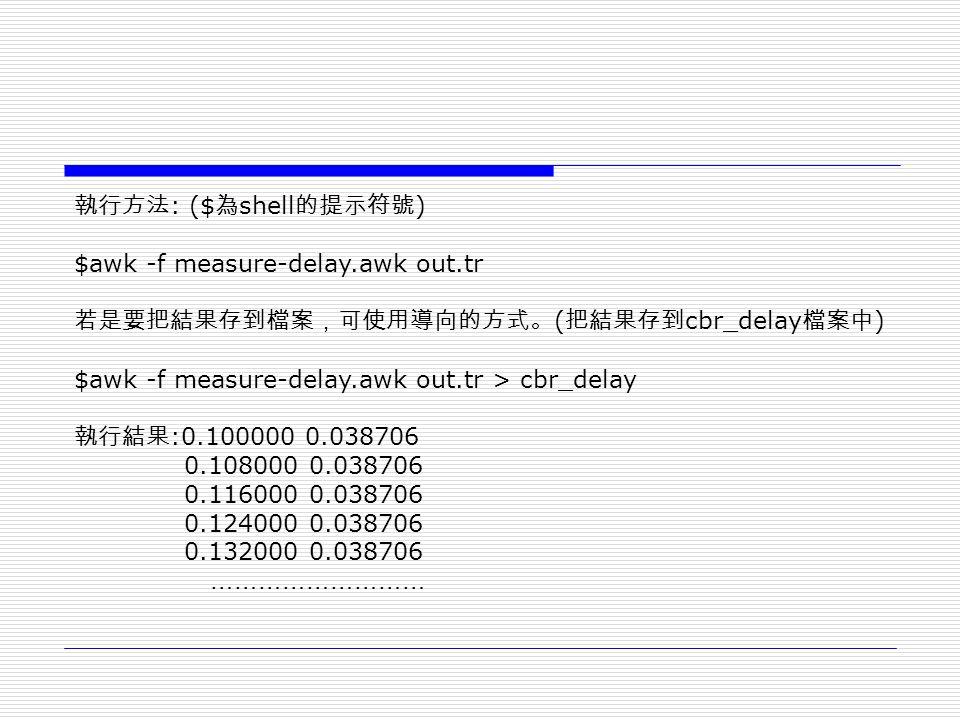 執行方法 : ($ 為 shell 的提示符號 ) $awk -f measure-delay.awk out.tr 若是要把結果存到檔案,可使用導向的方式。 ( 把結果存到 cbr_delay 檔案中 ) $awk -f measure-delay.awk out.tr > cbr_delay 執行結果 :0.100000 0.038706 0.108000 0.038706 0.116000 0.038706 0.124000 0.038706 0.132000 0.038706 ………………………