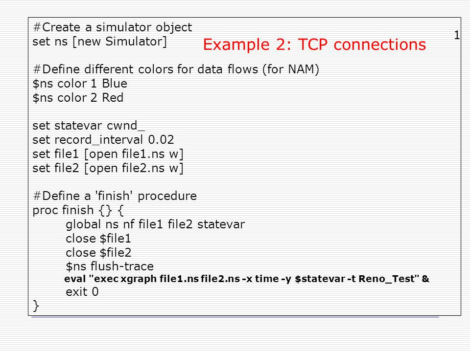 #Create a simulator object set ns [new Simulator] #Define different colors for data flows (for NAM) $ns color 1 Blue $ns color 2 Red set statevar cwnd_ set record_interval 0.02 set file1 [open file1.ns w] set file2 [open file2.ns w] #Define a finish procedure proc finish {} { global ns nf file1 file2 statevar close $file1 close $file2 $ns flush-trace eval exec xgraph file1.ns file2.ns -x time -y $statevar -t Reno_Test & exit 0 } Example 2: TCP connections 1