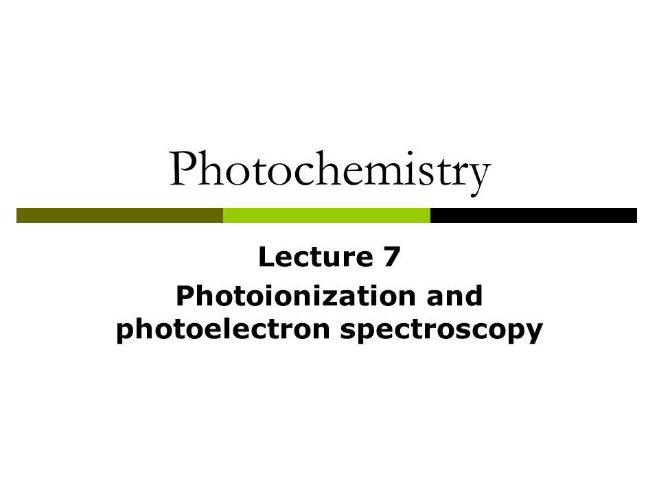 Photochemistry Lecture 7 Photoionization and photoelectron spectroscopy