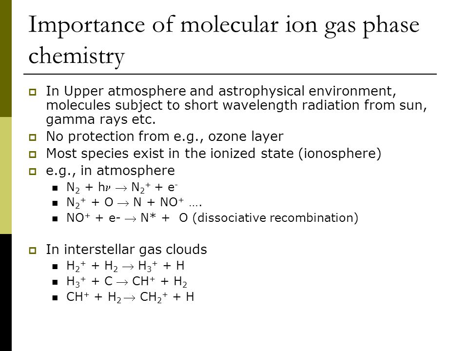 Importance of molecular ion gas phase chemistry  In Upper atmosphere and astrophysical environment, molecules subject to short wavelength radiation f